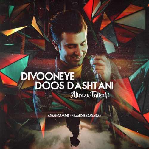 Alireza Talischi Divooneye Doos Dashtani - دانلود آهنگ جدید علیرضا طلیسچی به نام دیوونه دوست داشتنی
